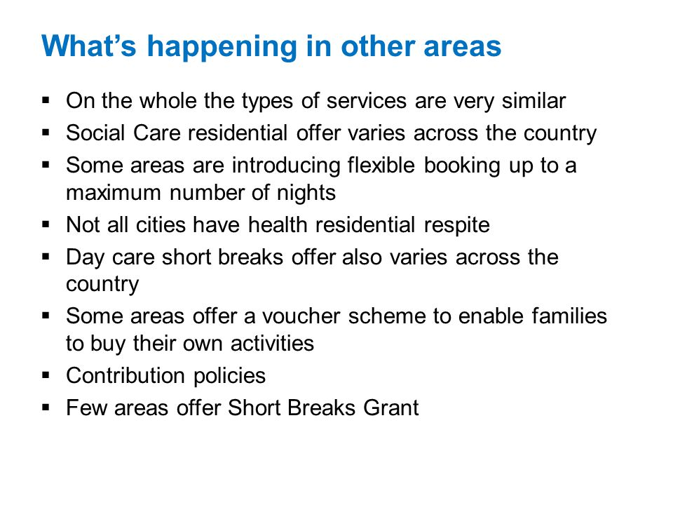 Whats happening in other areas On the whole the types of services are very similar Social Care residential offer varies across the country Some areas are introducing flexible booking up to a maximum number of nights Not all cities have health residential respite Day care short breaks offer also varies across the country Some areas offer a voucher scheme to enable families to buy their own activities Contribution policies Few areas offer Short Breaks Grant