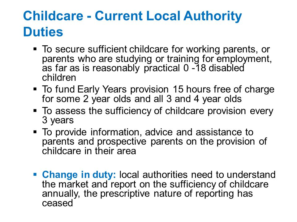 Childcare - Current Local Authority Duties To secure sufficient childcare for working parents, or parents who are studying or training for employment, as far as is reasonably practical 0 -18 disabled children To fund Early Years provision 15 hours free of charge for some 2 year olds and all 3 and 4 year olds To assess the sufficiency of childcare provision every 3 years To provide information, advice and assistance to parents and prospective parents on the provision of childcare in their area Change in duty: local authorities need to understand the market and report on the sufficiency of childcare annually, the prescriptive nature of reporting has ceased