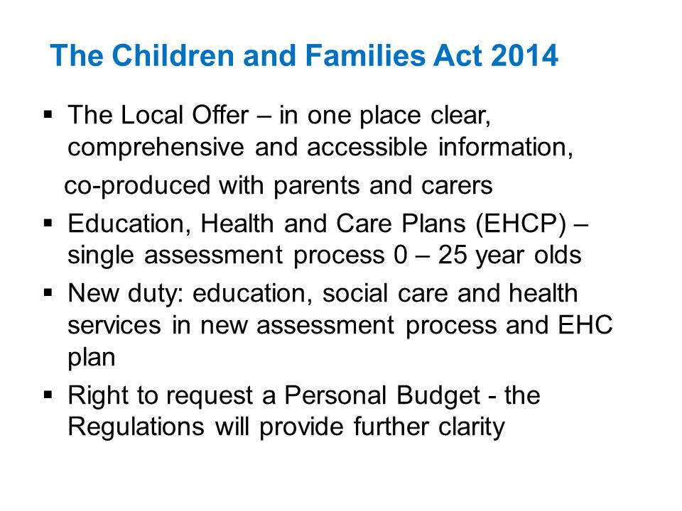 The Children and Families Act 2014 The Local Offer – in one place clear, comprehensive and accessible information, co-produced with parents and carers Education, Health and Care Plans (EHCP) – single assessment process 0 – 25 year olds New duty: education, social care and health services in new assessment process and EHC plan Right to request a Personal Budget - the Regulations will provide further clarity