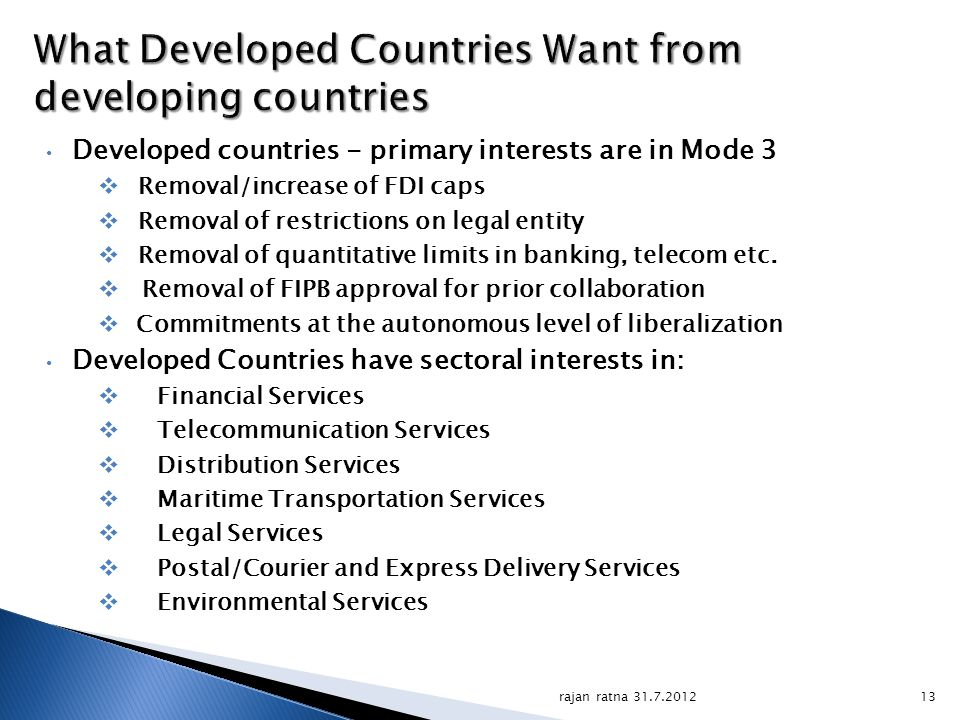 rajan ratna 31.7.201213 What Developed Countries Want from developing countries Developed countries - primary interests are in Mode 3 Removal/increase