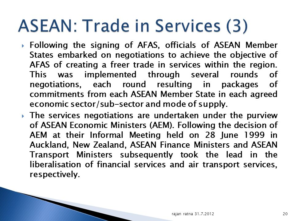 Following the signing of AFAS, officials of ASEAN Member States embarked on negotiations to achieve the objective of AFAS of creating a freer trade in