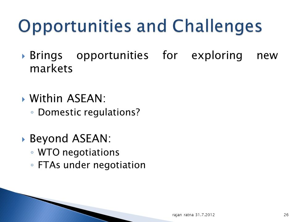 Brings opportunities for exploring new markets Within ASEAN: Domestic regulations? Beyond ASEAN: WTO negotiations FTAs under negotiation 26rajan ratna