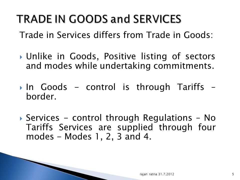 5 TRADE IN GOODS and SERVICES Trade in Services differs from Trade in Goods: Unlike in Goods, Positive listing of sectors and modes while undertaking