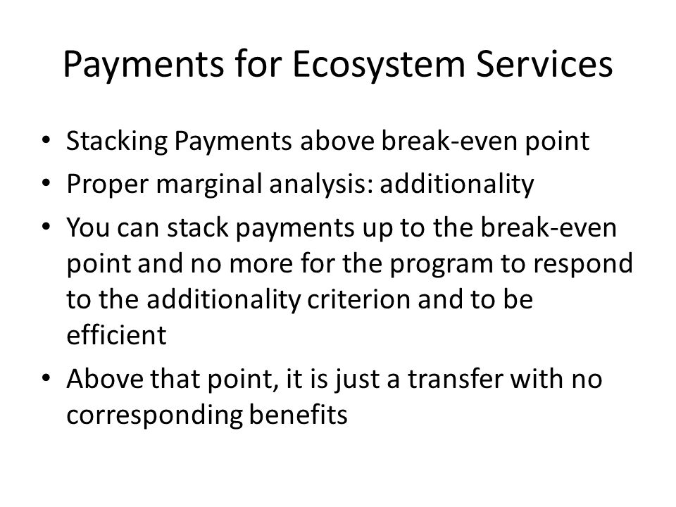 Payments for Ecosystem Services Stacking Payments above break-even point Proper marginal analysis: additionality You can stack payments up to the break-even point and no more for the program to respond to the additionality criterion and to be efficient Above that point, it is just a transfer with no corresponding benefits