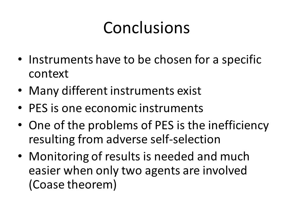 Conclusions Instruments have to be chosen for a specific context Many different instruments exist PES is one economic instruments One of the problems of PES is the inefficiency resulting from adverse self-selection Monitoring of results is needed and much easier when only two agents are involved (Coase theorem)