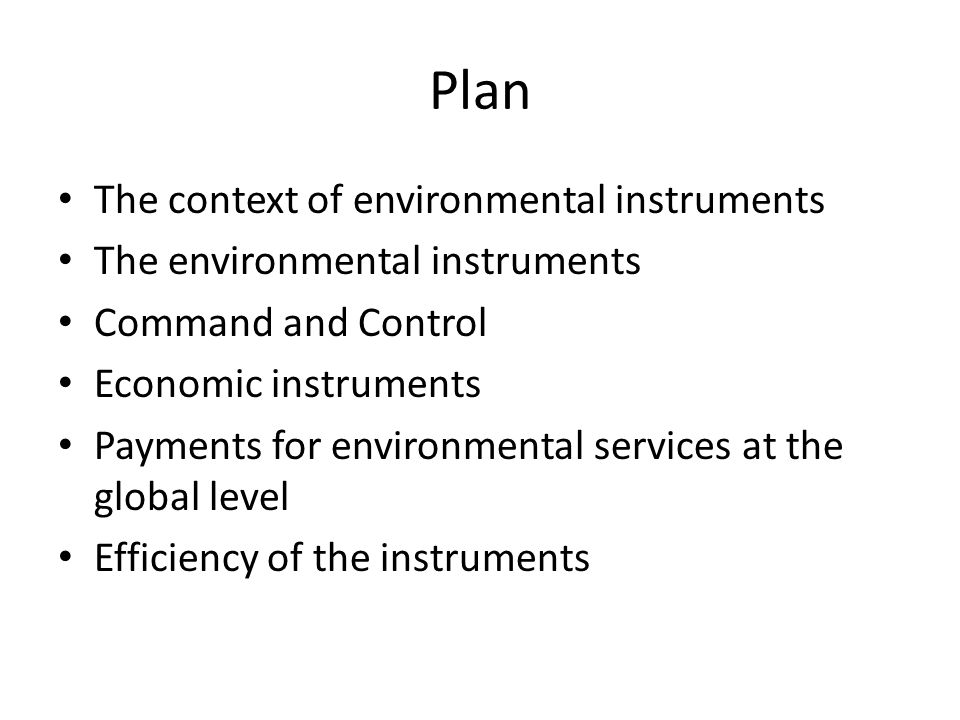 Plan The context of environmental instruments The environmental instruments Command and Control Economic instruments Payments for environmental services at the global level Efficiency of the instruments