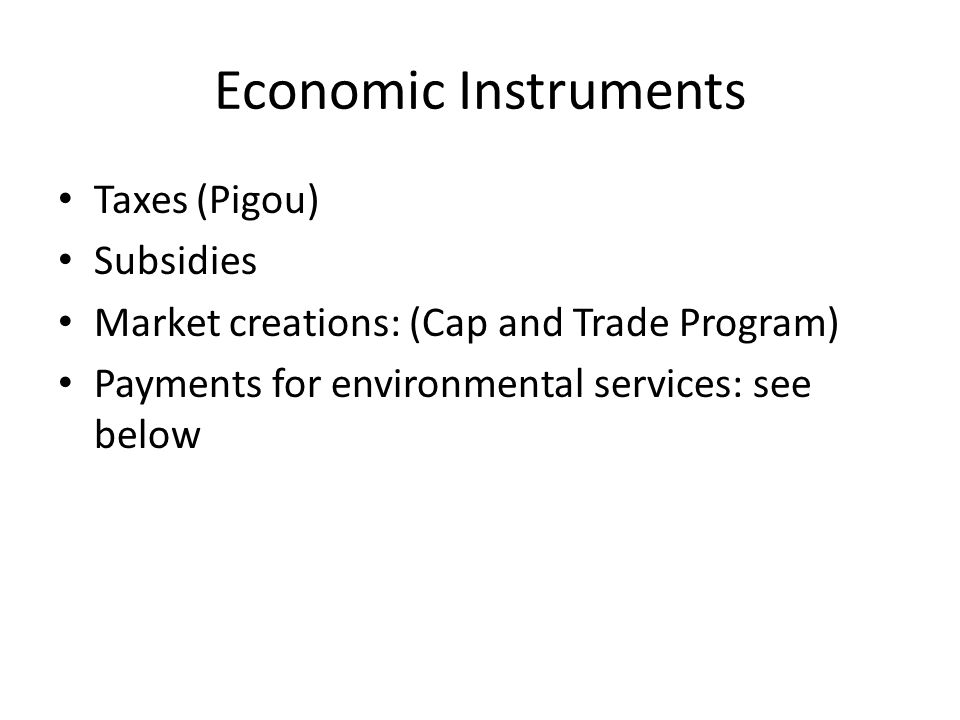 Economic Instruments Taxes (Pigou) Subsidies Market creations: (Cap and Trade Program) Payments for environmental services: see below