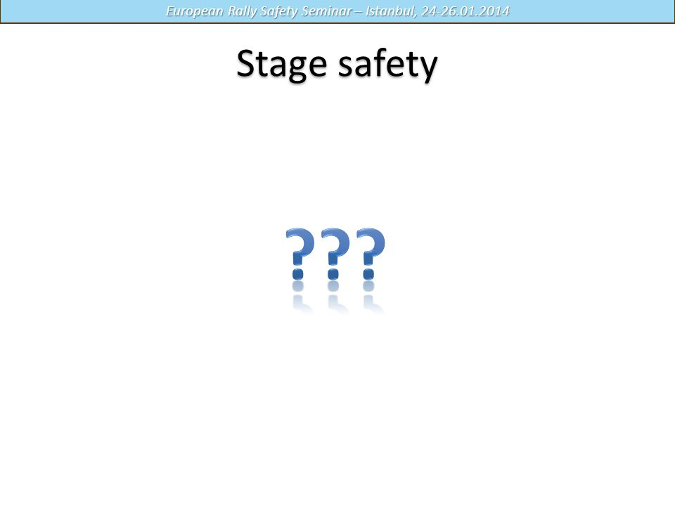 European Rally Safety Seminar – Istanbul, 24-26.01.2014 Stage safety