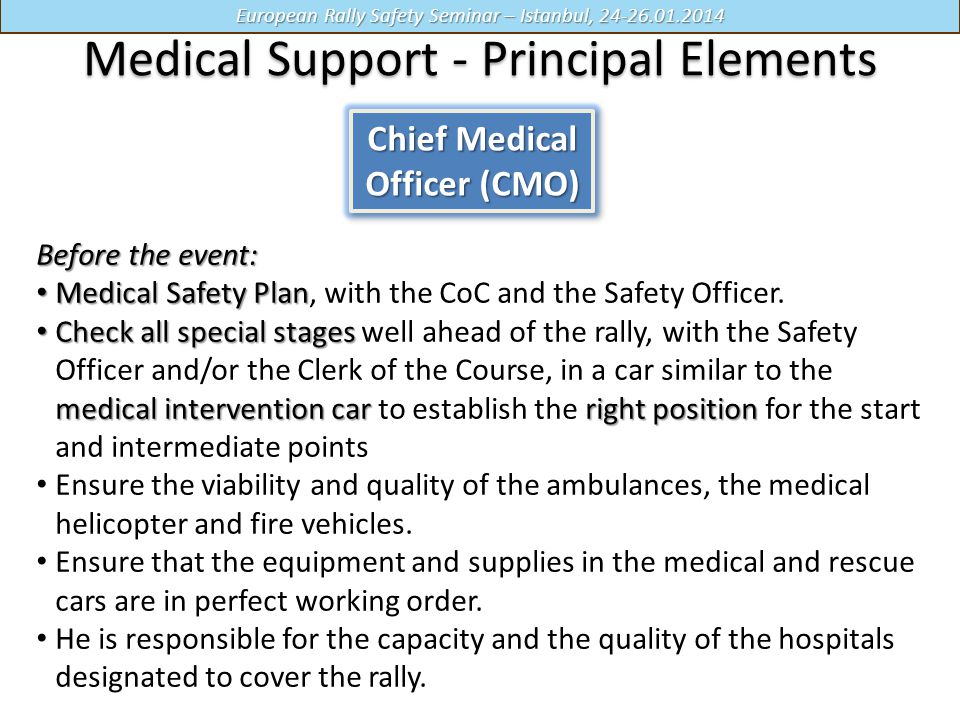 European Rally Safety Seminar – Istanbul, 24-26.01.2014 Medical Support - Principal Elements Chief Medical Officer (CMO) Before the event: Medical Safety Plan Medical Safety Plan, with the CoC and the Safety Officer.