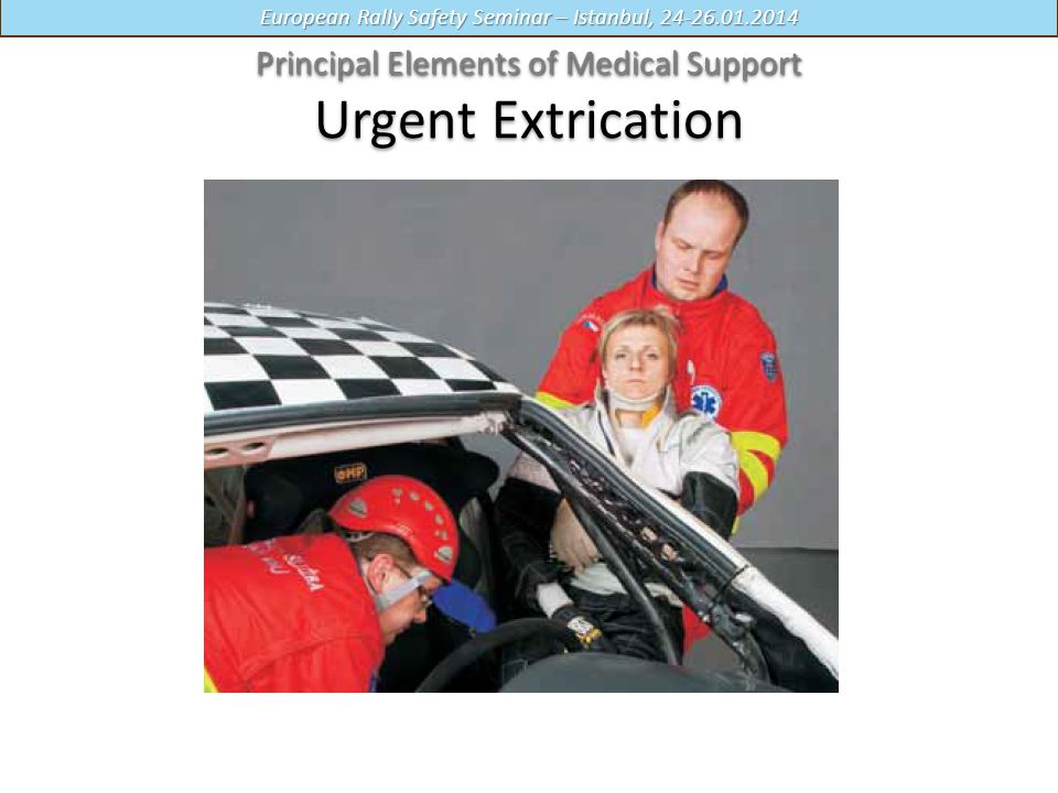 European Rally Safety Seminar – Istanbul, 24-26.01.2014 Principal Elements of Medical Support Principal Elements of Medical Support Urgent Extrication