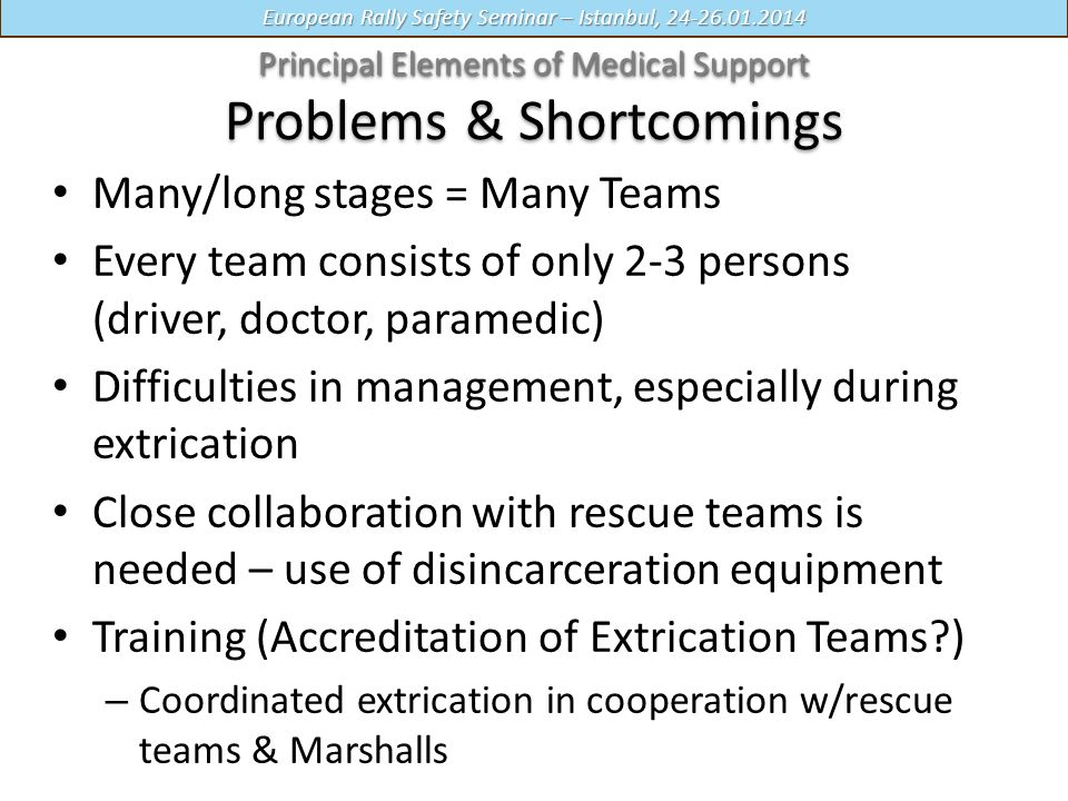 European Rally Safety Seminar – Istanbul, 24-26.01.2014 Many/long stages = Many Teams Every team consists of only 2-3 persons (driver, doctor, paramedic) Difficulties in management, especially during extrication Close collaboration with rescue teams is needed – use of disincarceration equipment Training (Accreditation of Extrication Teams?) – Coordinated extrication in cooperation w/rescue teams & Marshalls Principal Elements of Medical Support Principal Elements of Medical Support Problems & Shortcomings