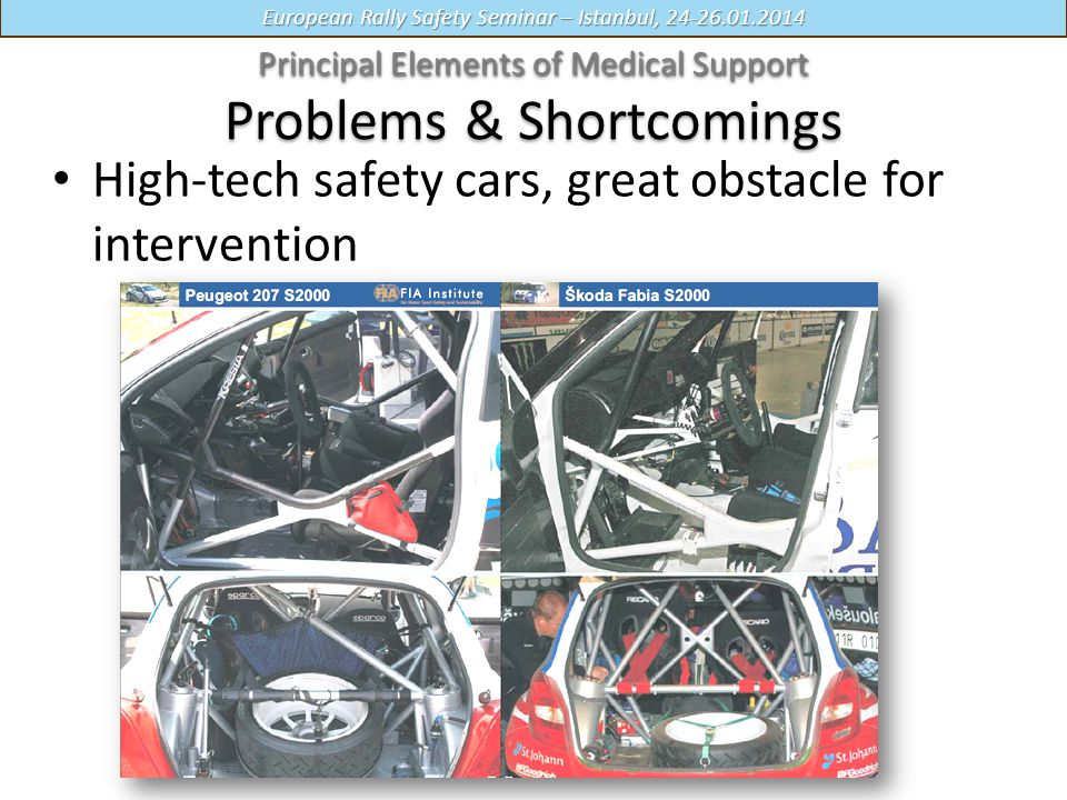 European Rally Safety Seminar – Istanbul, 24-26.01.2014 High-tech safety cars, great obstacle for intervention Principal Elements of Medical Support Principal Elements of Medical Support Problems & Shortcomings