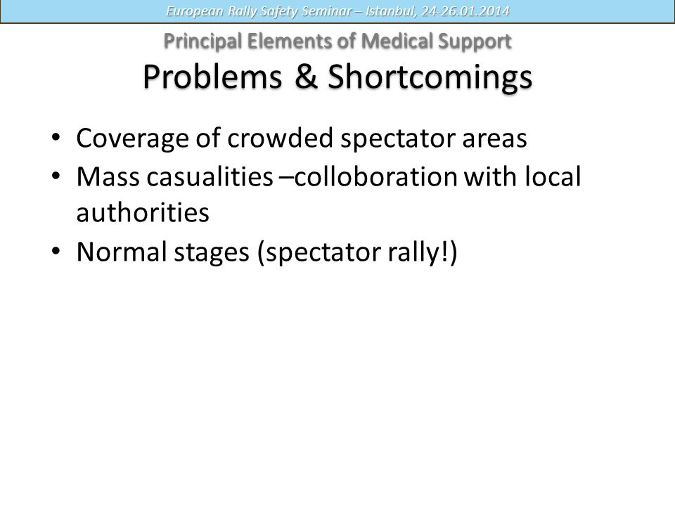 European Rally Safety Seminar – Istanbul, 24-26.01.2014 Coverage of crowded spectator areas Mass casualities –colloboration with local authorities Normal stages (spectator rally!) Principal Elements of Medical Support Principal Elements of Medical Support Problems & Shortcomings