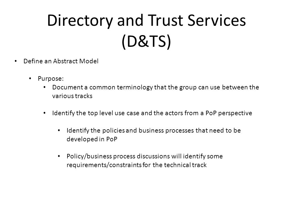 Directory and Trust Services (D&TS) Define an Abstract Model Purpose: Document a common terminology that the group can use between the various tracks Identify the top level use case and the actors from a PoP perspective Identify the policies and business processes that need to be developed in PoP Policy/business process discussions will identify some requirements/constraints for the technical track