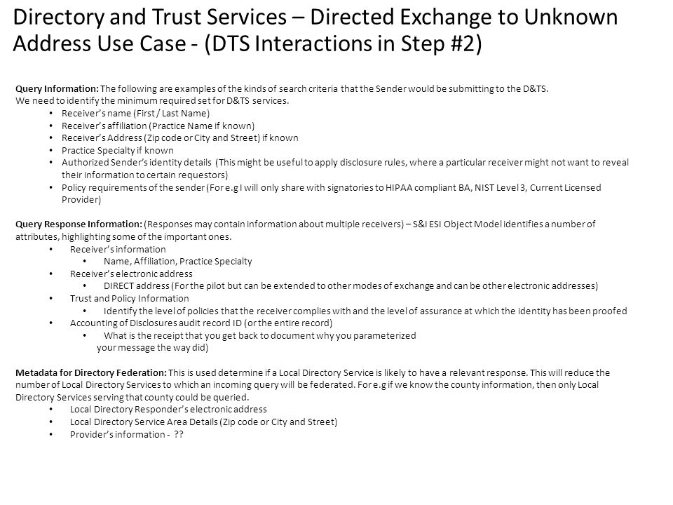 Directory and Trust Services – Directed Exchange to Unknown Address Use Case - (DTS Interactions in Step #2) Query Information: The following are examples of the kinds of search criteria that the Sender would be submitting to the D&TS.