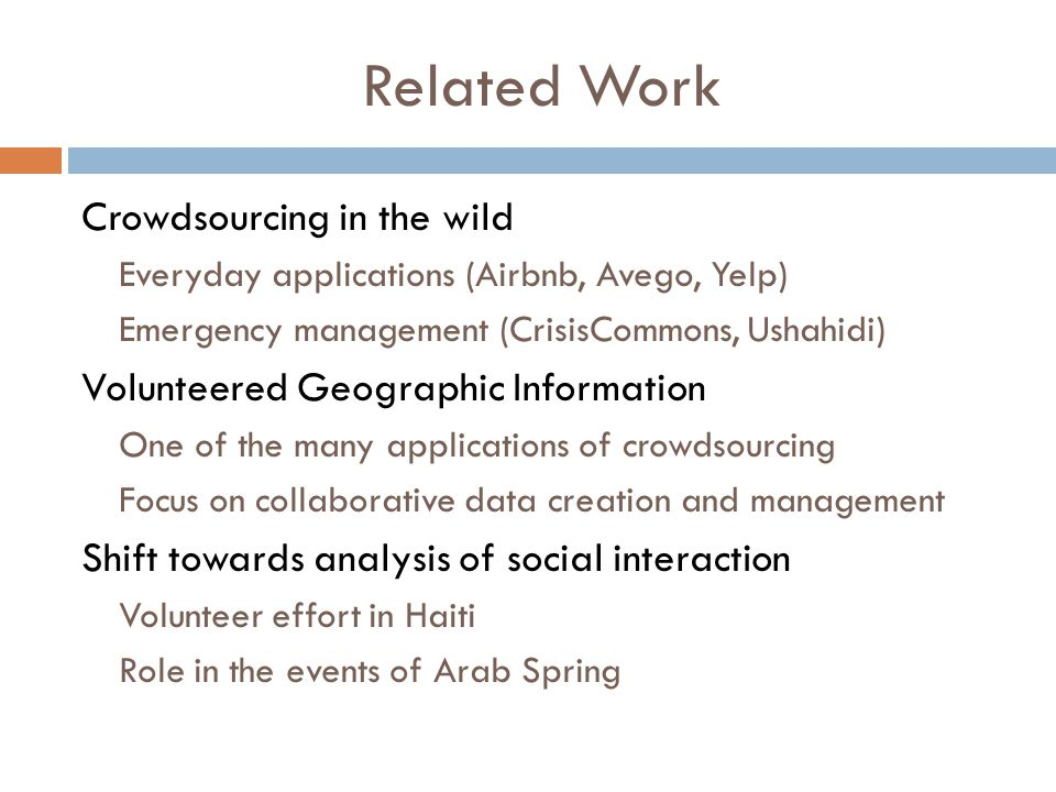 Related Work Crowdsourcing in the wild Everyday applications (Airbnb, Avego, Yelp) Emergency management (CrisisCommons, Ushahidi) Volunteered Geographic Information One of the many applications of crowdsourcing Focus on collaborative data creation and management Shift towards analysis of social interaction Volunteer effort in Haiti Role in the events of Arab Spring