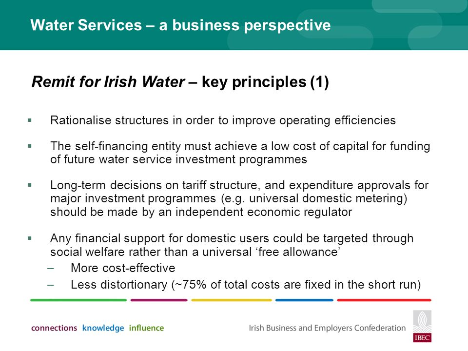 Water Services – a business perspective Rationalise structures in order to improve operating efficiencies The self-financing entity must achieve a low cost of capital for funding of future water service investment programmes Long-term decisions on tariff structure, and expenditure approvals for major investment programmes (e.g.