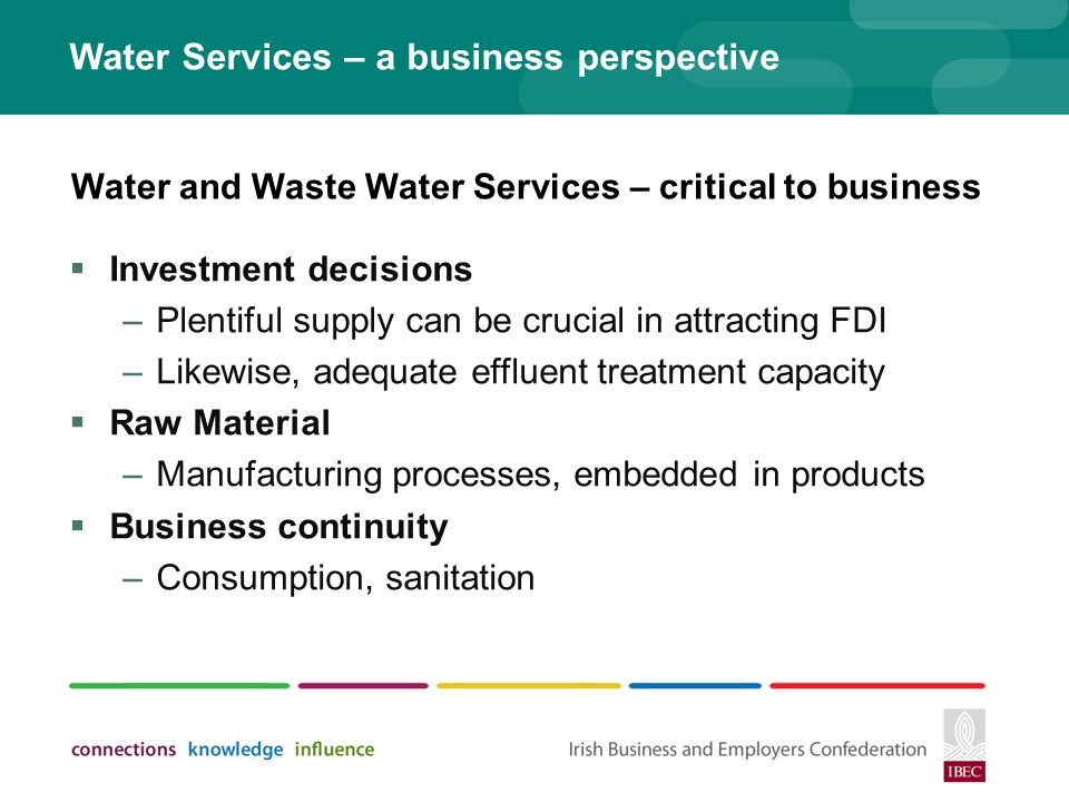 Water Services – a business perspective Investment decisions –Plentiful supply can be crucial in attracting FDI –Likewise, adequate effluent treatment capacity Raw Material –Manufacturing processes, embedded in products Business continuity –Consumption, sanitation Water and Waste Water Services – critical to business