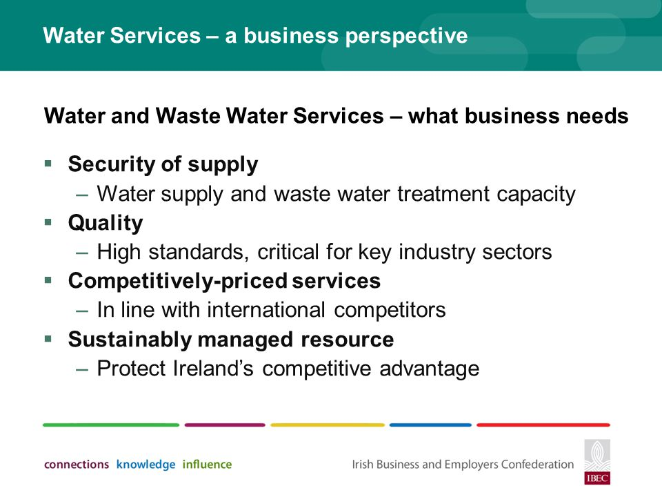 Water Services – a business perspective Security of supply –Water supply and waste water treatment capacity Quality –High standards, critical for key industry sectors Competitively-priced services –In line with international competitors Sustainably managed resource –Protect Irelands competitive advantage Water and Waste Water Services – what business needs