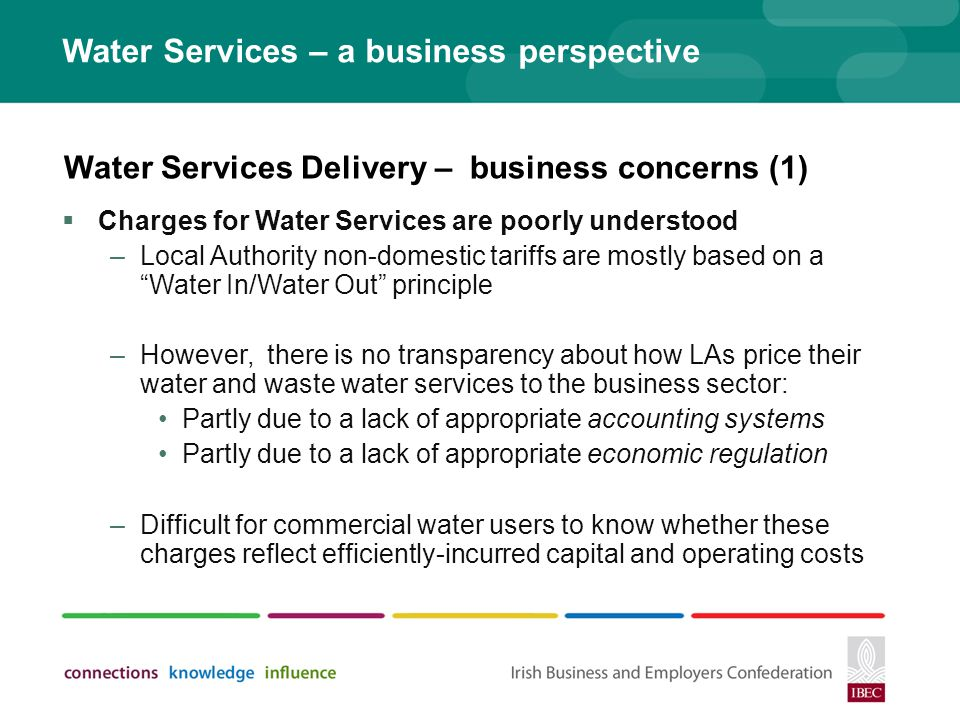 Water Services – a business perspective Charges for Water Services are poorly understood –Local Authority non-domestic tariffs are mostly based on a Water In/Water Out principle –However, there is no transparency about how LAs price their water and waste water services to the business sector: Partly due to a lack of appropriate accounting systems Partly due to a lack of appropriate economic regulation –Difficult for commercial water users to know whether these charges reflect efficiently-incurred capital and operating costs Water Services Delivery – business concerns (1)