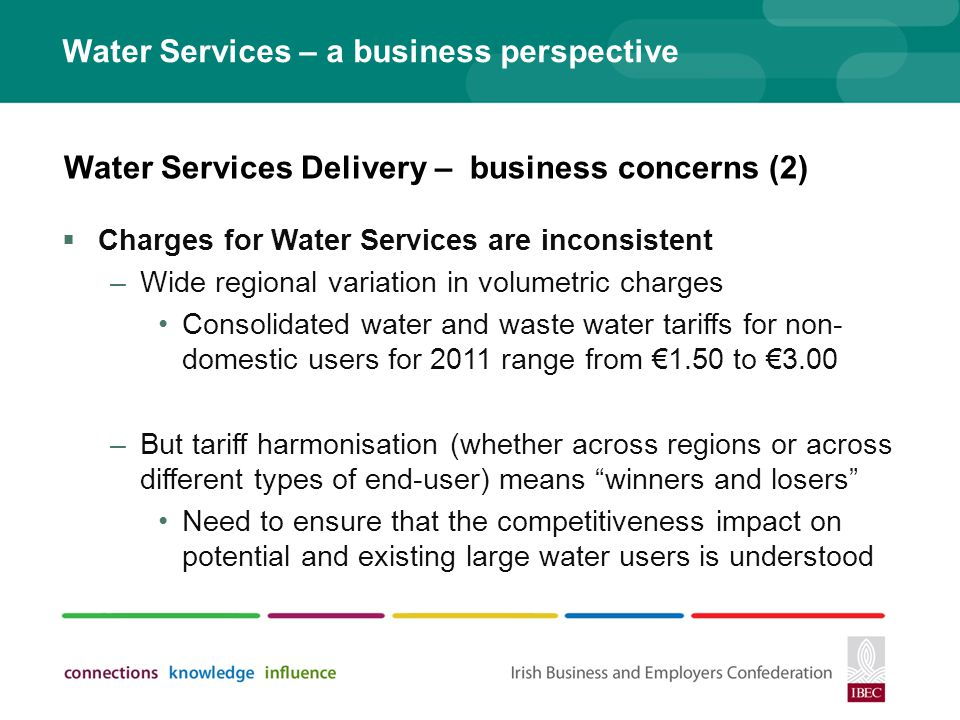 Water Services – a business perspective Charges for Water Services are inconsistent –Wide regional variation in volumetric charges Consolidated water and waste water tariffs for non- domestic users for 2011 range from 1.50 to 3.00 –But tariff harmonisation (whether across regions or across different types of end-user) means winners and losers Need to ensure that the competitiveness impact on potential and existing large water users is understood Water Services Delivery – business concerns (2)