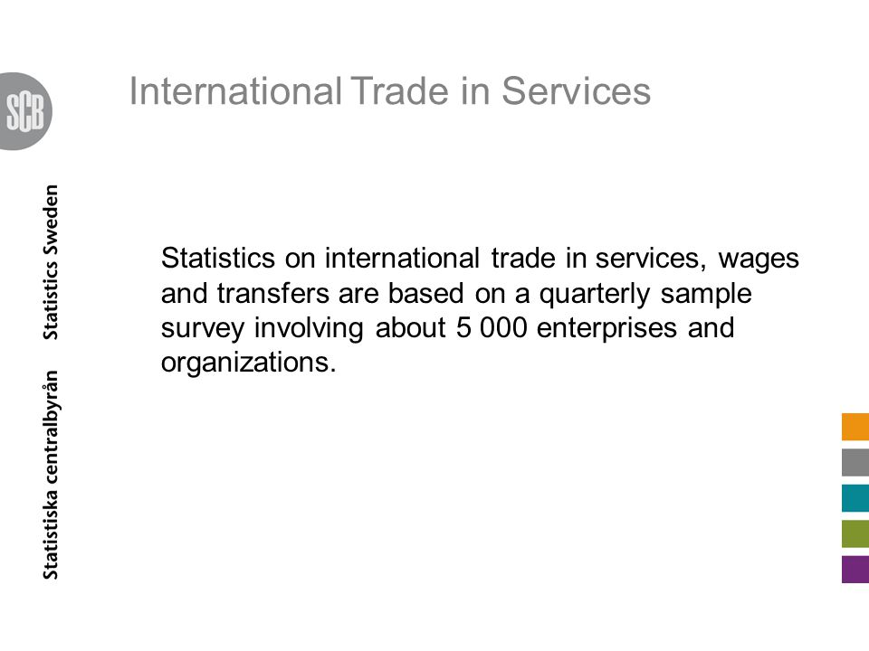 International Trade in Services Statistics on international trade in services, wages and transfers are based on a quarterly sample survey involving about 5 000 enterprises and organizations.