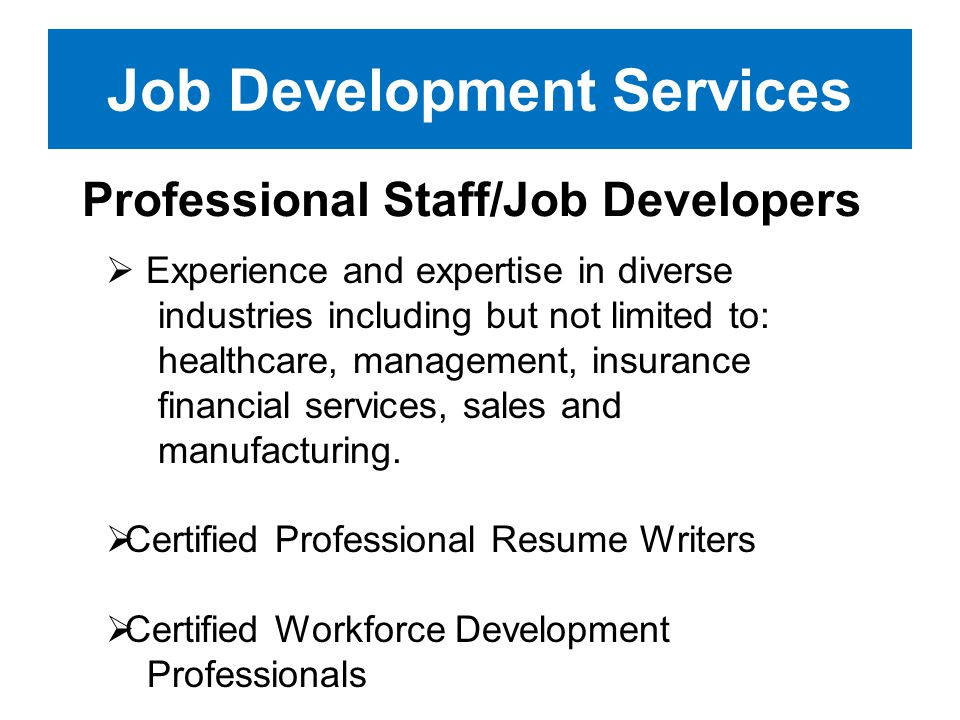 Job Development Services Professional Staff/Job Developers Experience and expertise in diverse industries including but not limited to: healthcare, ma