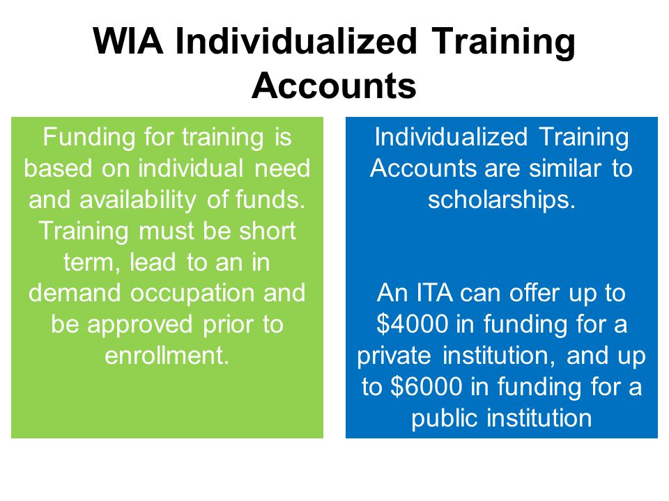 WIA Individualized Training Accounts Funding for training is based on individual need and availability of funds. Training must be short term, lead to