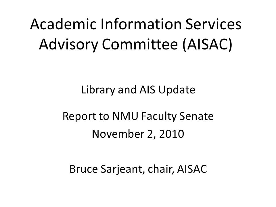 Academic Information Services Advisory Committee (AISAC) Library and AIS Update Report to NMU Faculty Senate November 2, 2010 Bruce Sarjeant, chair, AISAC