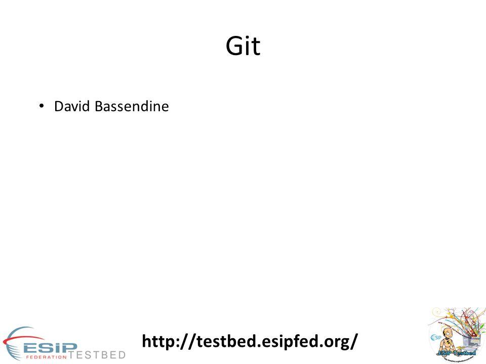 Git http://testbed.esipfed.org/ David Bassendine
