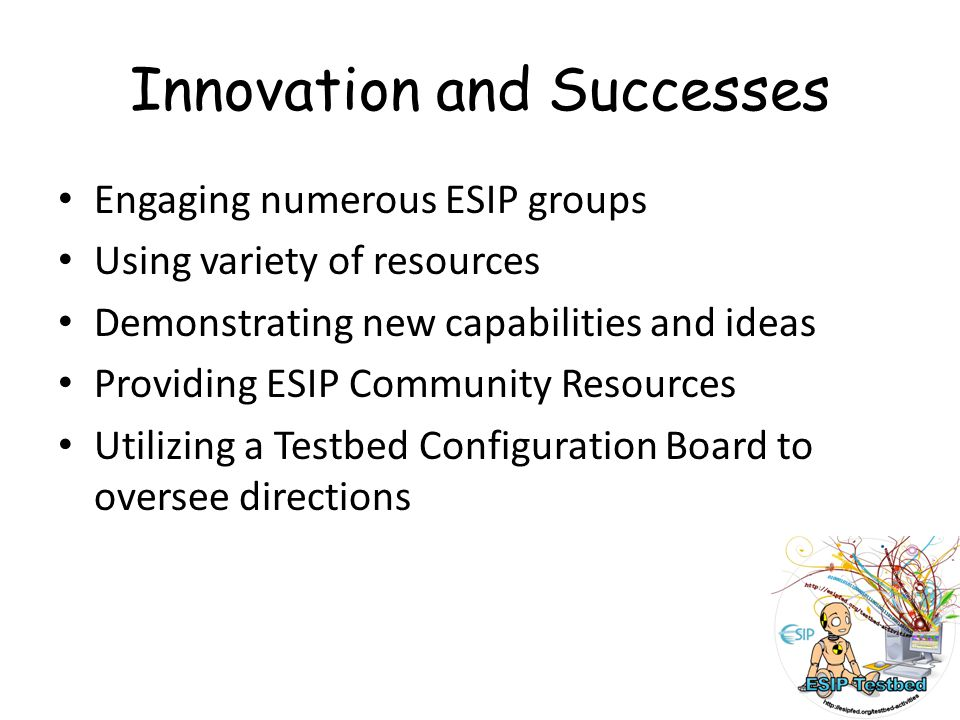 Innovation and Successes Engaging numerous ESIP groups Using variety of resources Demonstrating new capabilities and ideas Providing ESIP Community Resources Utilizing a Testbed Configuration Board to oversee directions