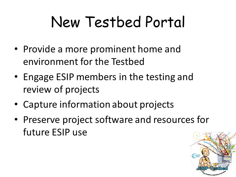 New Testbed Portal Provide a more prominent home and environment for the Testbed Engage ESIP members in the testing and review of projects Capture information about projects Preserve project software and resources for future ESIP use