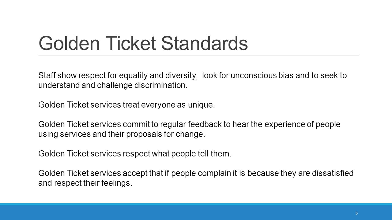 Golden Ticket Standards Staff show respect for equality and diversity, look for unconscious bias and to seek to understand and challenge discrimination.