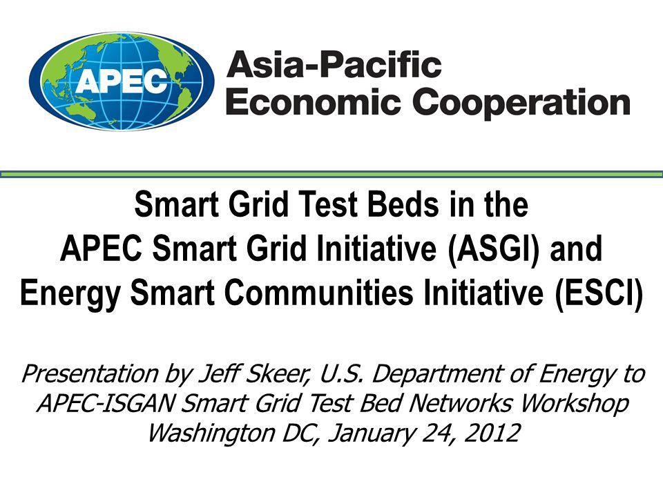 Smart Grid Test Beds in the APEC Smart Grid Initiative (ASGI) and Energy Smart Communities Initiative (ESCI) Presentation by Jeff Skeer, U.S.