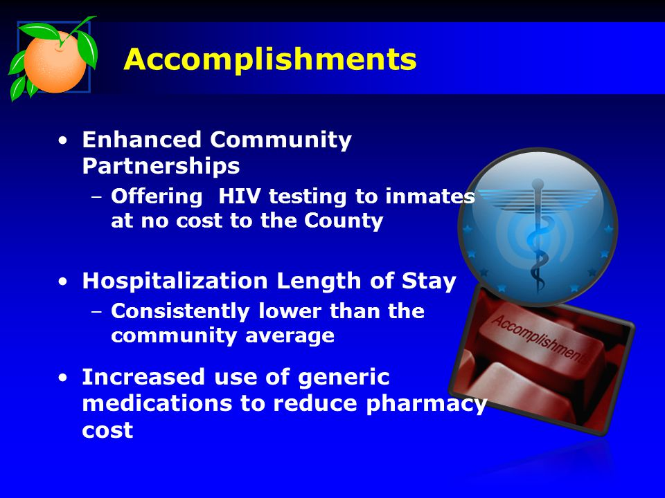 Accomplishments Enhanced Community Partnerships –Offering HIV testing to inmates at no cost to the County Hospitalization Length of Stay –Consistently