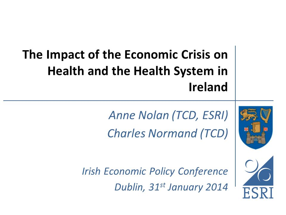 The Impact of the Economic Crisis on Health and the Health System in Ireland Anne Nolan (TCD, ESRI) Charles Normand (TCD) Irish Economic Policy Conference Dublin, 31 st January 2014