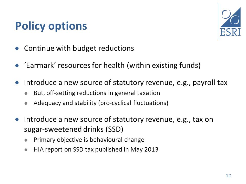 Policy options Continue with budget reductions Earmark resources for health (within existing funds) Introduce a new source of statutory revenue, e.g., payroll tax But, off-setting reductions in general taxation Adequacy and stability (pro-cyclical fluctuations) Introduce a new source of statutory revenue, e.g., tax on sugar-sweetened drinks (SSD) Primary objective is behavioural change HIA report on SSD tax published in May 2013 10