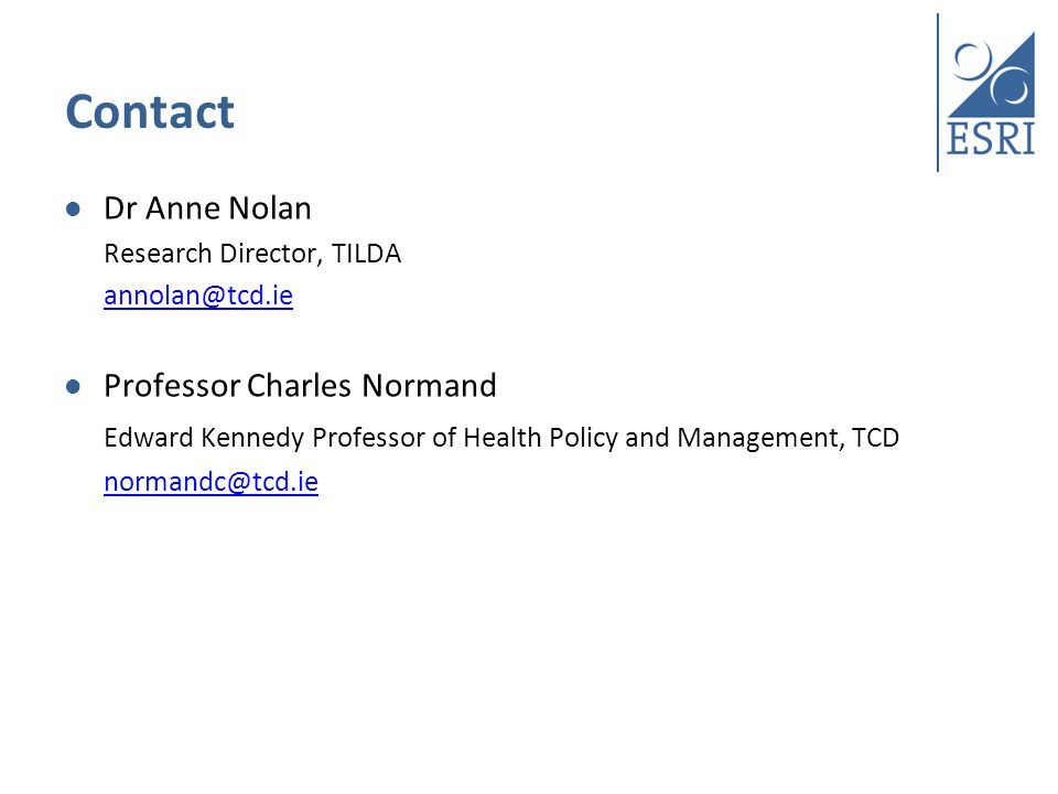 Contact Dr Anne Nolan Research Director, TILDA annolan@tcd.ie Professor Charles Normand Edward Kennedy Professor of Health Policy and Management, TCD normandc@tcd.ie