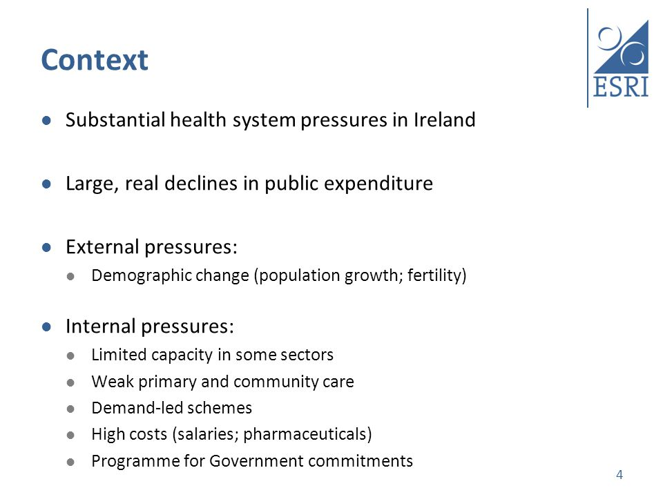 Context Substantial health system pressures in Ireland Large, real declines in public expenditure External pressures: Demographic change (population growth; fertility) Internal pressures: Limited capacity in some sectors Weak primary and community care Demand-led schemes High costs (salaries; pharmaceuticals) Programme for Government commitments 4