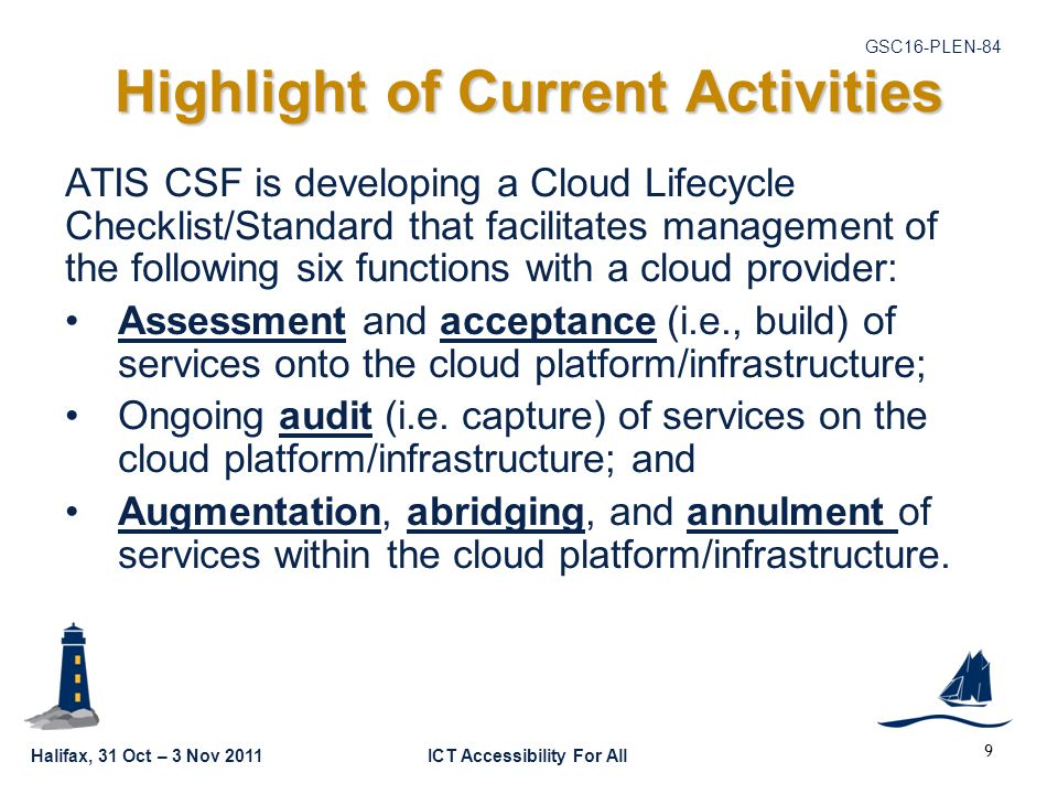 Halifax, 31 Oct – 3 Nov 2011ICT Accessibility For All GSC16-PLEN-84 Highlight of Current Activities ATIS CSF is developing a Cloud Lifecycle Checklist