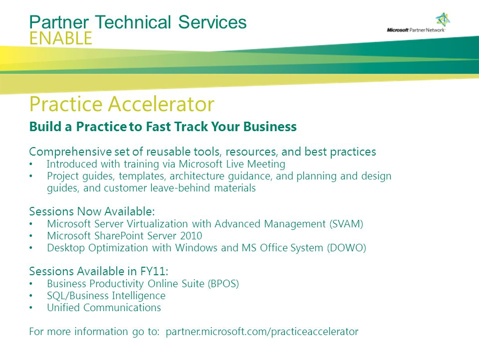 Partner Technical Services ENABLE Practice Accelerator Build a Practice to Fast Track Your Business Comprehensive set of reusable tools, resources, and best practices Introduced with training via Microsoft Live Meeting Project guides, templates, architecture guidance, and planning and design guides, and customer leave-behind materials Sessions Now Available: Microsoft Server Virtualization with Advanced Management (SVAM) Microsoft SharePoint Server 2010 Desktop Optimization with Windows and MS Office System (DOWO) Sessions Available in FY11: Business Productivity Online Suite (BPOS) SQL/Business Intelligence Unified Communications For more information go to: partner.microsoft.com/practiceaccelerator
