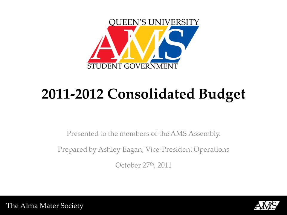 2011-2012 Consolidated Budget Presented to the members of the AMS Assembly. Prepared by Ashley Eagan, Vice-President Operations October 27 th, 2011