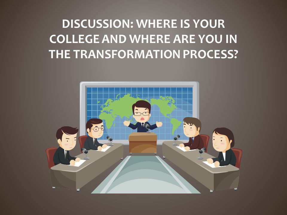 DISCUSSION: WHERE IS YOUR COLLEGE AND WHERE ARE YOU IN THE TRANSFORMATION PROCESS?