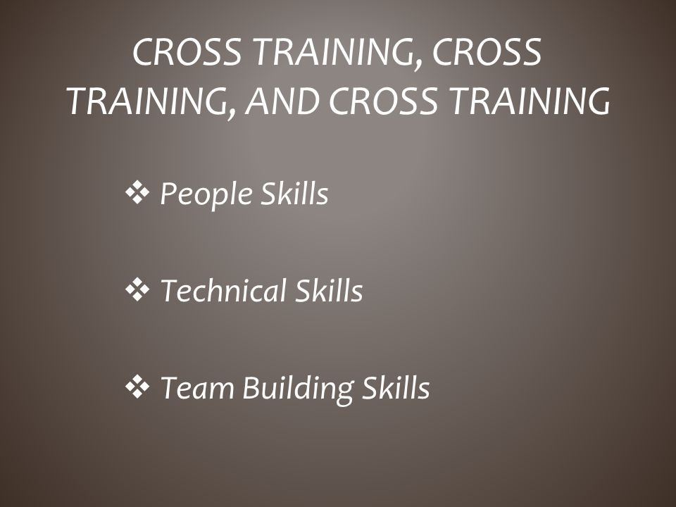 People Skills Technical Skills Team Building Skills CROSS TRAINING, CROSS TRAINING, AND CROSS TRAINING