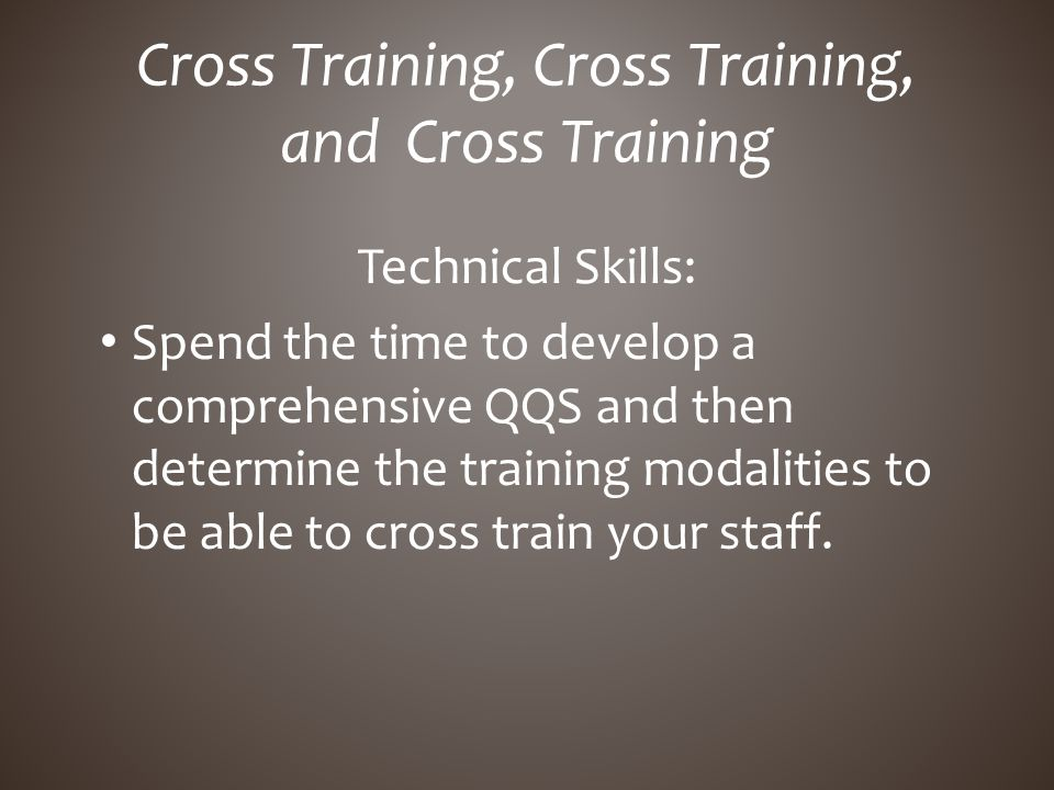 Technical Skills: Spend the time to develop a comprehensive QQS and then determine the training modalities to be able to cross train your staff. Cross