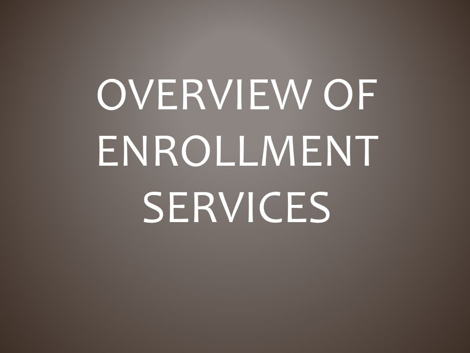 OVERVIEW OF ENROLLMENT SERVICES