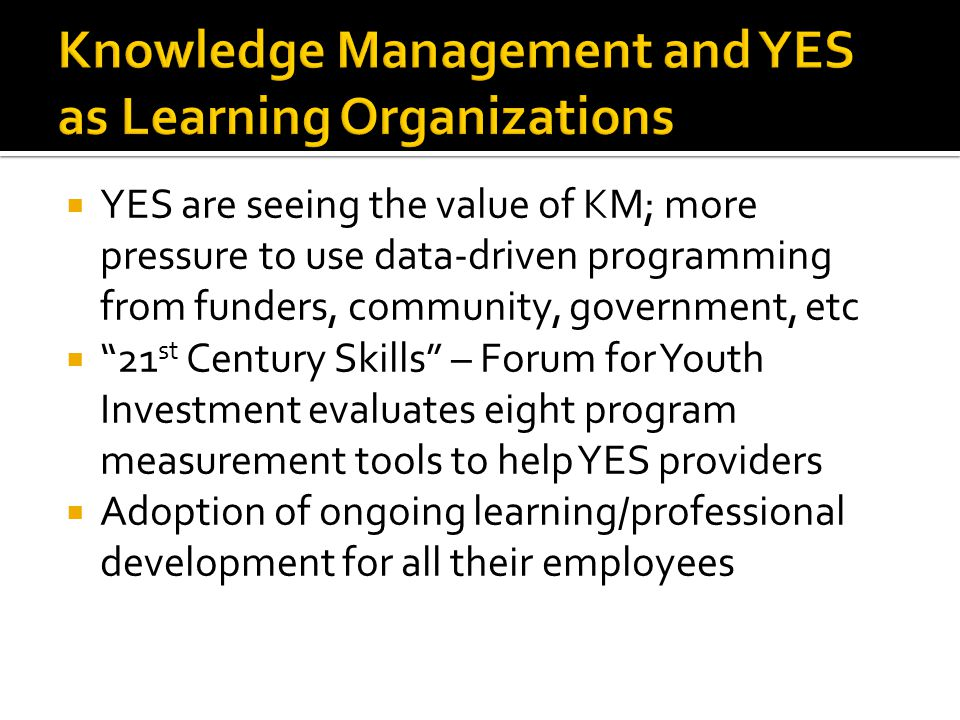 YES are seeing the value of KM; more pressure to use data-driven programming from funders, community, government, etc 21 st Century Skills – Forum for Youth Investment evaluates eight program measurement tools to help YES providers Adoption of ongoing learning/professional development for all their employees