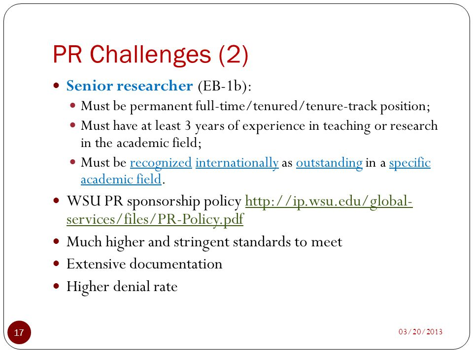 PR Challenges (2) 03/20/2013 17 Senior researcher (EB-1b): Must be permanent full-time/tenured/tenure-track position; Must have at least 3 years of ex