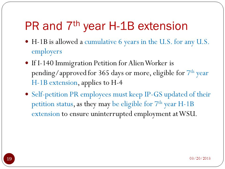 PR and 7 th year H-1B extension 03/20/2013 19 H-1B is allowed a cumulative 6 years in the U.S. for any U.S. employers If I-140 Immigration Petition fo