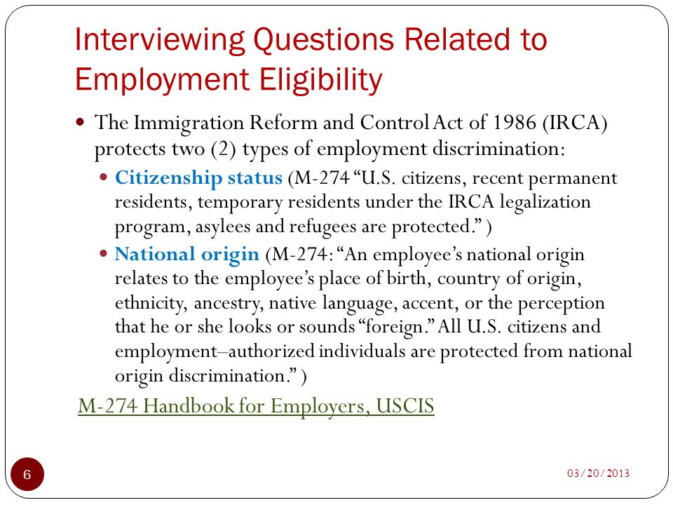 Interviewing Questions Related to Employment Eligibility 03/20/2013 6 The Immigration Reform and Control Act of 1986 (IRCA) protects two (2) types of
